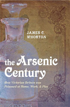 The Arsenic Century : How Victorian Britain was Poisoned at Home, Work, and Play